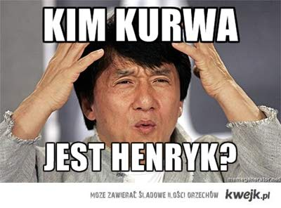Kim kurwa jest Henryk?!
