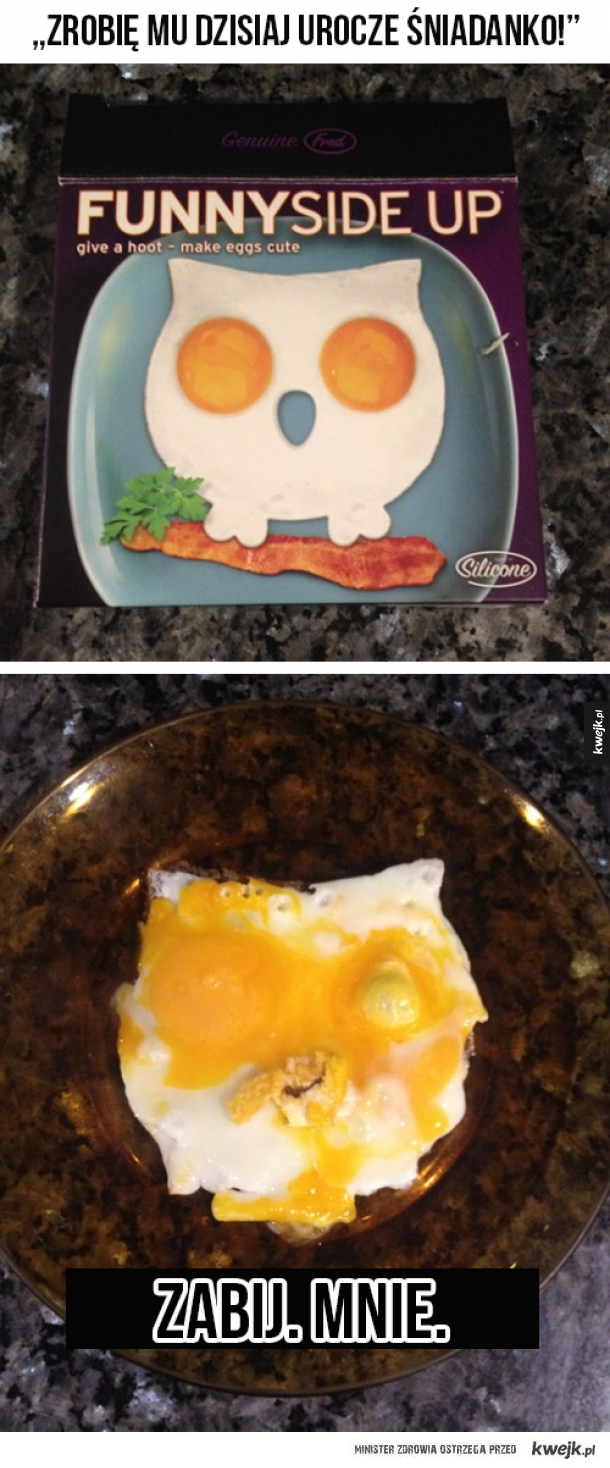 A zrobię mu takie ładne jajka, w końcu mam specjalny przyrząd... NAH.