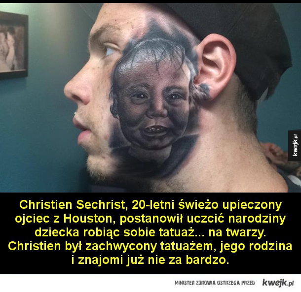 Tatuaż - Christien Sechrist, 20 letni świeżo upieczony ojciec z Houston, postanowił uczcić narodziny dziecka robiąc sobie tatuaż... na twarzy. Christien był zachwycony tatuażem, jego rodzina i znajomi już nie za bardzo.