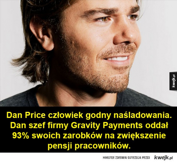 Niesamowity szef! - Dan Price człowiek godny naśladowania. Dan szef firmy Gravity Payments oddał 93% swoich zarobków na zwiększenie pensji pracowników.
