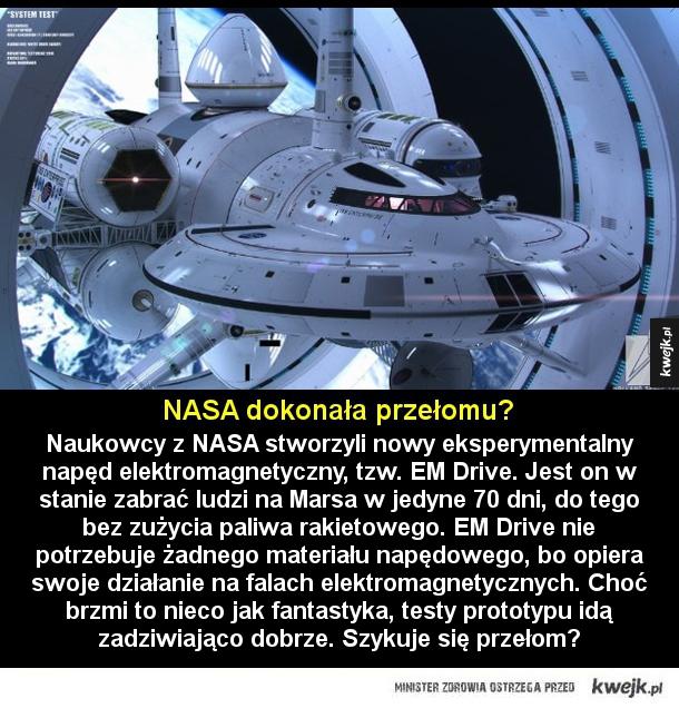 Nowy napęd - NASA dokonała przełomu?  Naukowcy z NASA stworzyli nowy eksperymentalny napęd elektromagnetyczny, tzw. EM Drive. Jest on w stanie zabrać ludzi na Marsa w jedyne 70 dni, do tego bez zużycia paliwa rakietowego. EM Drive nie potrzebuje żadnego materiału napęd