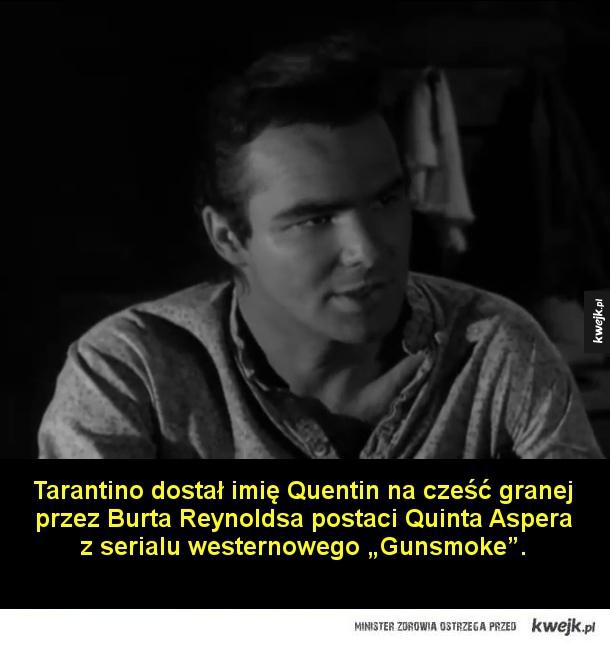 Ciekawostki o Quentinie Tarantino - Tarantino dostał imię Quentin na cześć granej przez Burta Reynoldsa postaci Quinta Aspera z  serialu westernowego Gunsmoke.  Quentin pracował w młodości jako bileter w jednym z kalifornijskich kin erotycznych. Po latach wspominał, że puszczano tam bodaj na
