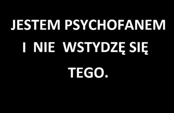 Jestem psychofanem i nie wstydzę się tego!