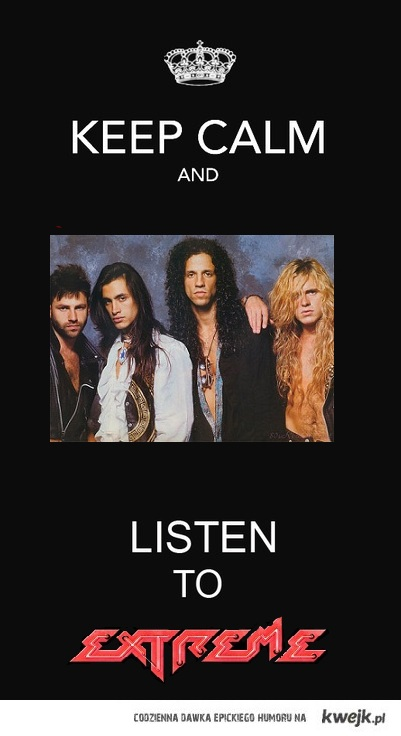Keep Calm and Listen to Extreme