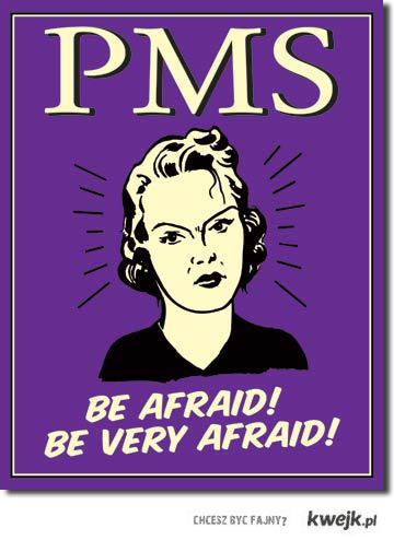 PMS :D