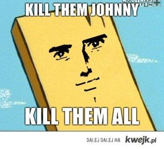 Kill them Joohnny
