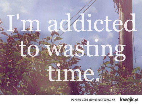 I'm addicted to wasting time