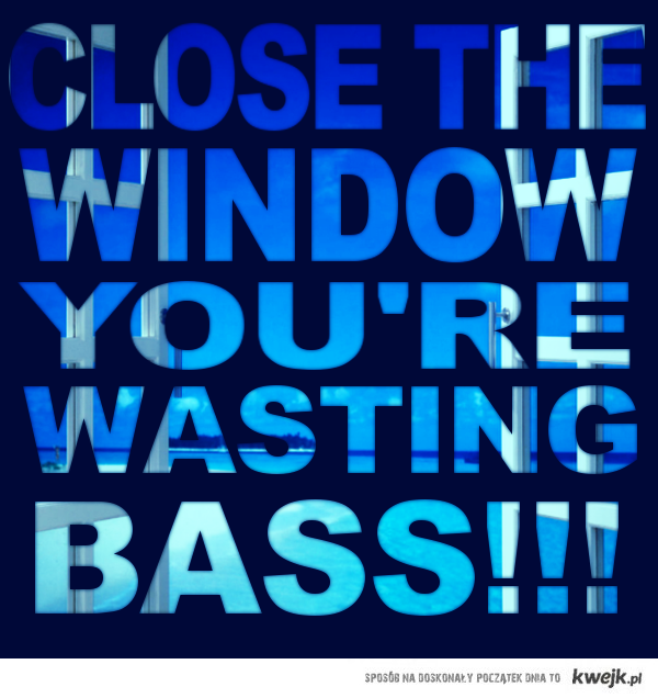 Close the Window You're Wasting BASS