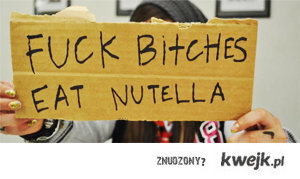 fuck bitches, eat nutella !