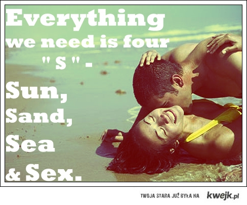 "Everything we need is four "" S "" - Sun, Sand, Sea and Sex"