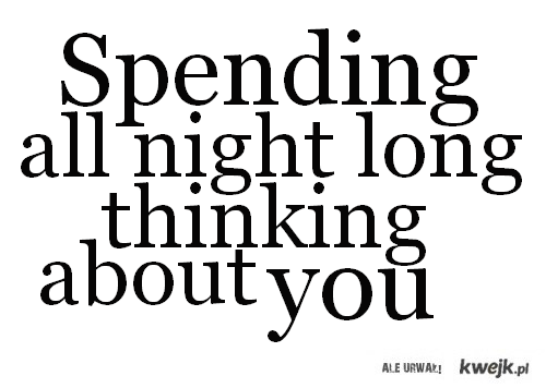 spending all night long thinking about you