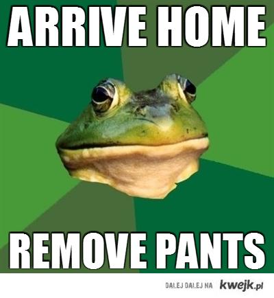 arrive home remove pants
