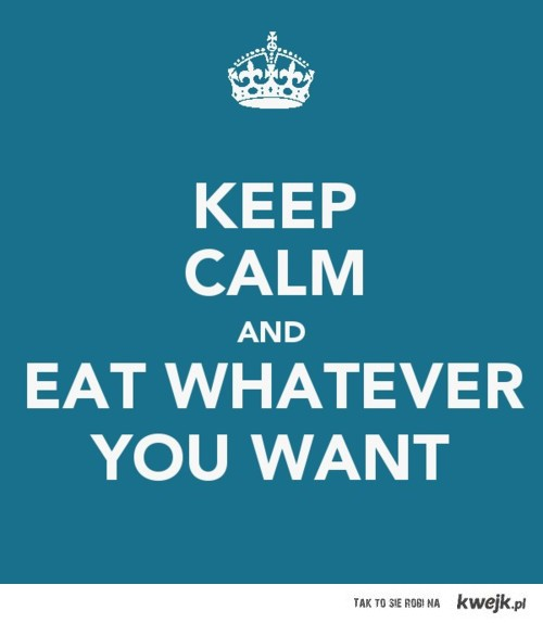 keep calm and eat whatever you want