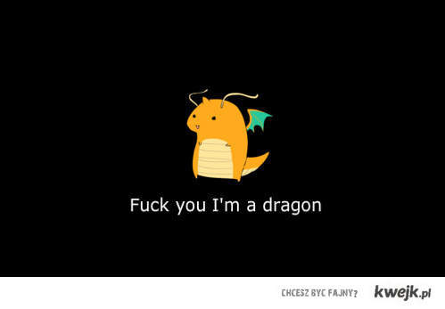 Fuck you! I'm a dragon.