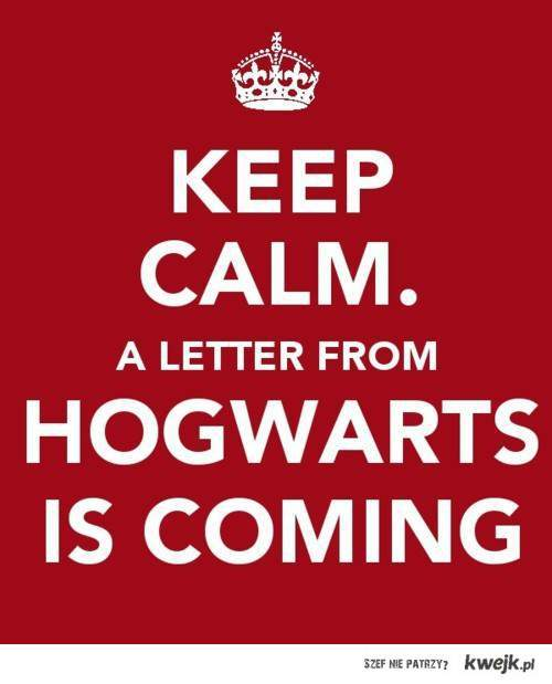 Keep calm. A letter from Hogwarts is coming...
