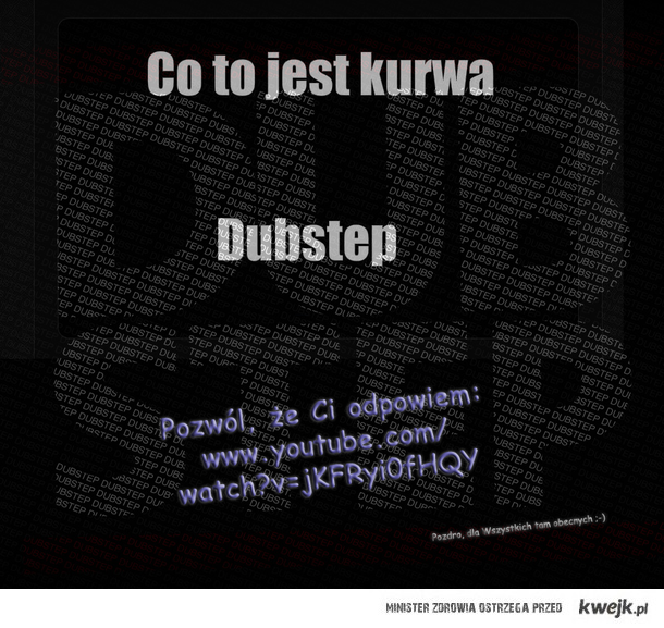 dubstep to pierdolnięcie: /watch?v=jKFRyi0fHQY