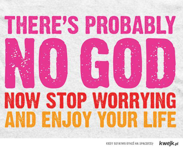 Don't worry. Enjoy your life!