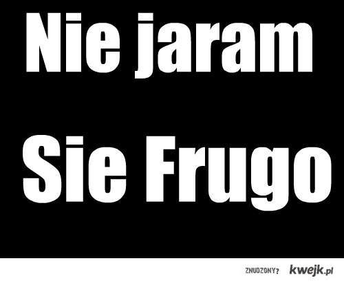 Nie jaram sie Frugo