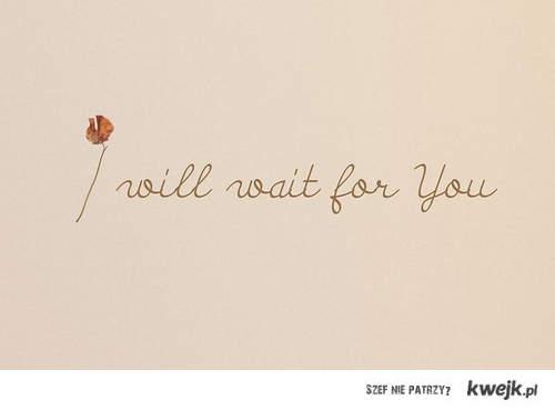 Będę na ciebie czekać <3