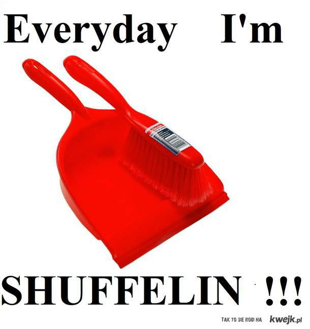 Everyday I'm shuffelin