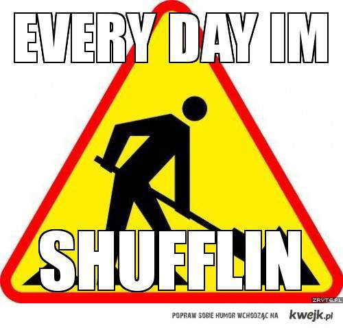 Every day im shufflin