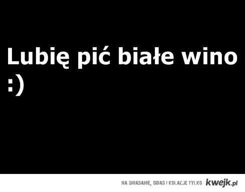 Lubię pić białe wino ;)