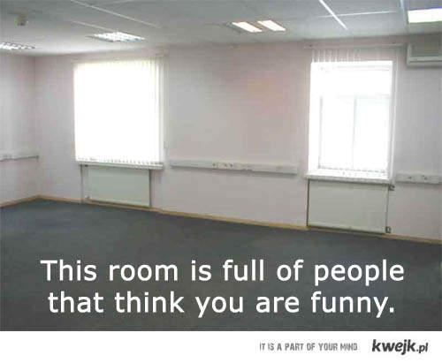 ten pokój jest pełen ludzi, którzy myślą że jesteś zabawny