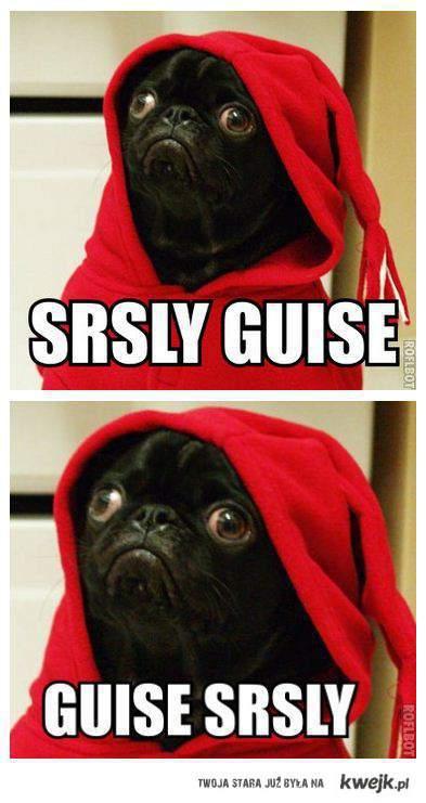 guise, srsly!