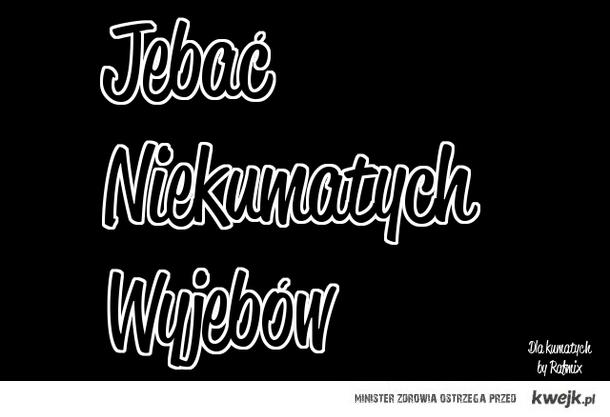 jebać nie-kumatych :)