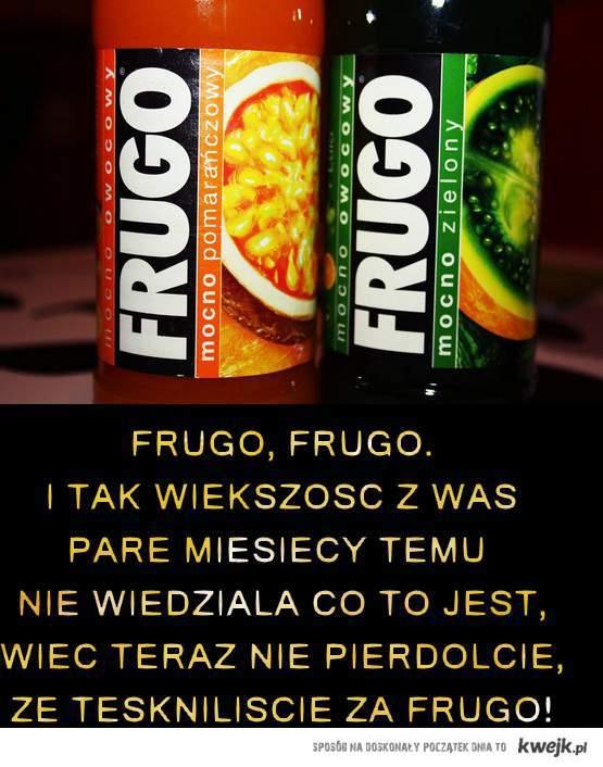Nie pożygaj się tym Frugo.