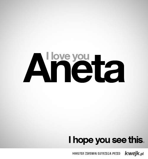 I love you Aneta
