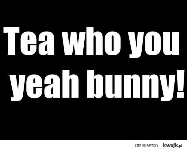 tea who you...