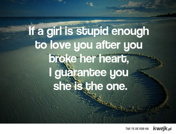 if a girl is stupid enough to love you after you broke her heart  i guarantee you, she is the one