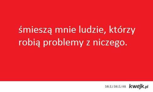 Śmieszą mnie ludzie, którzy robią problemy z niczego...