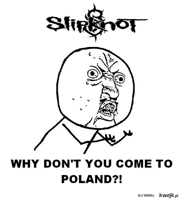 Slipknot why dont u come to poland