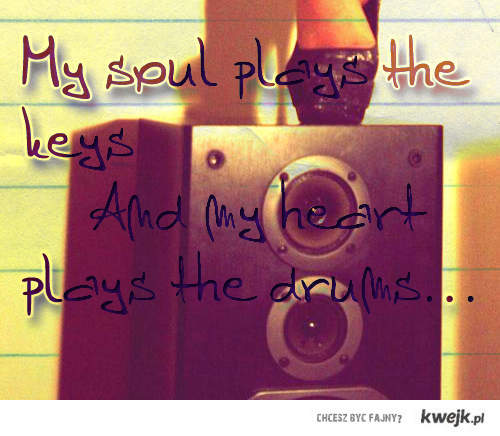 My soul plays the keys and my heart plays the drums... I love music <33!