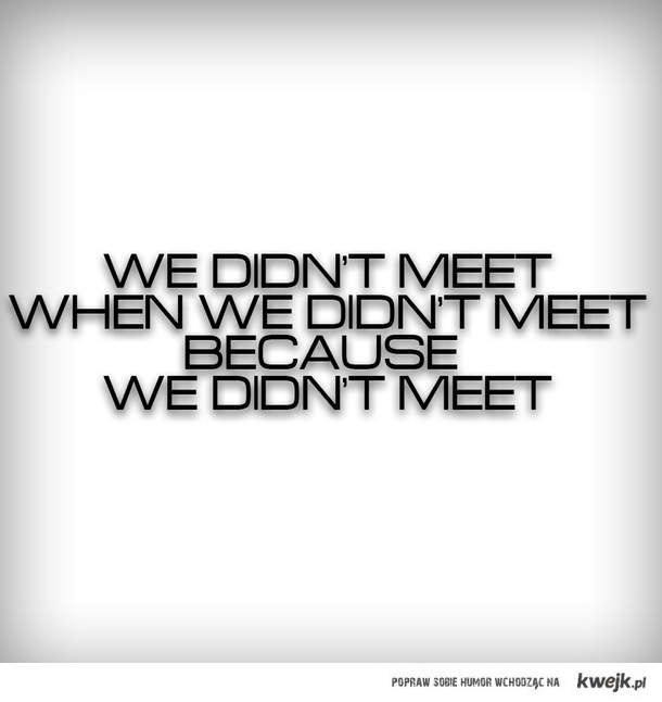 we didnt meet when we didnt meet coz we didnt meet