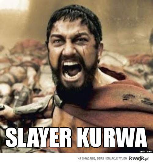 Slayer KURWA !!!