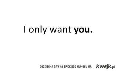 i only want you.