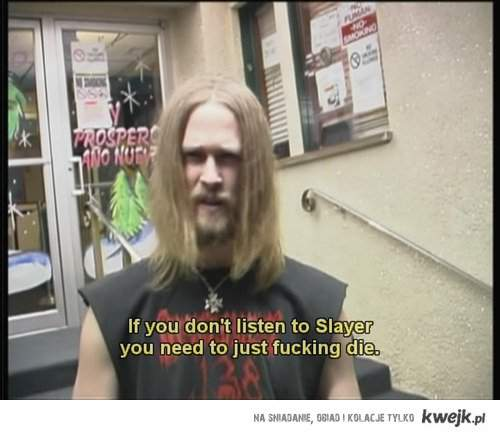 If you don't listen to slayer...