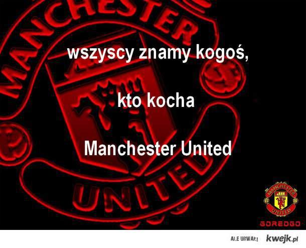 wszyscy znamy kogoś, kto kocha Manchester United