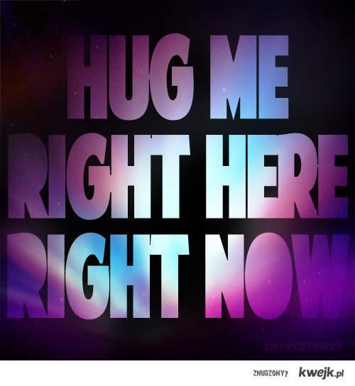 hug me right now!