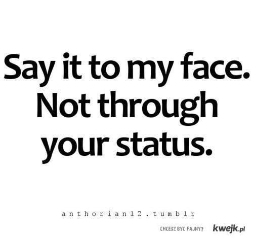powiedz mi to w twarz, nie przez status.