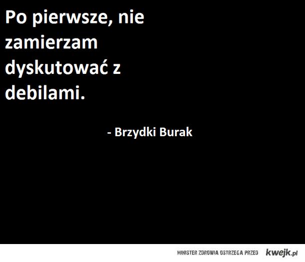 Nie zamierzam dyskutować z debilami - Brzydki Burak