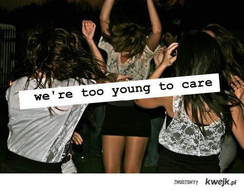we're too young to care <3