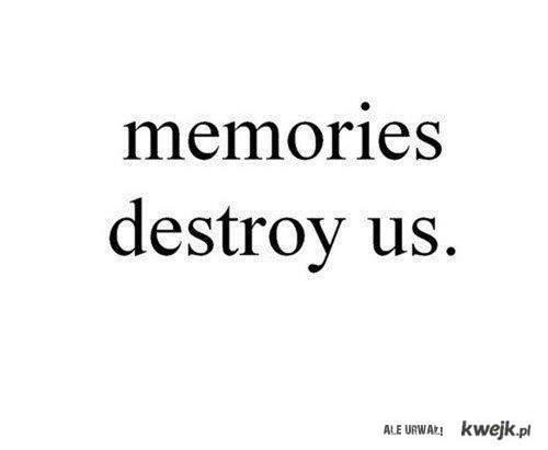 wspomnienia nas zniszczą.