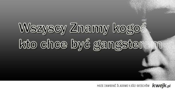 Każdy zna kogoś kto chce być gangsterem