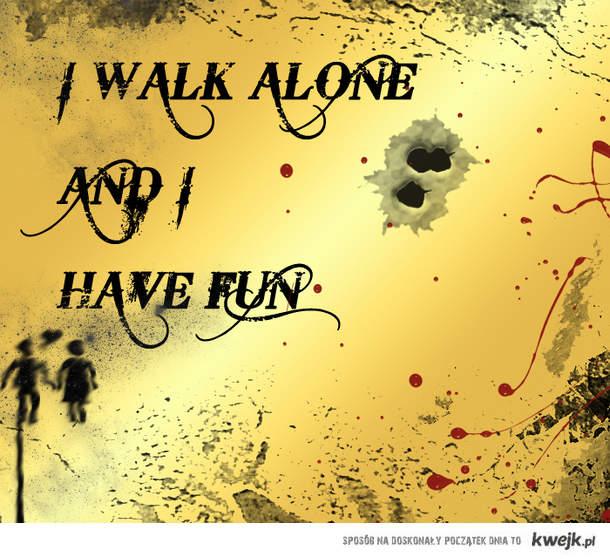 I walk alone...