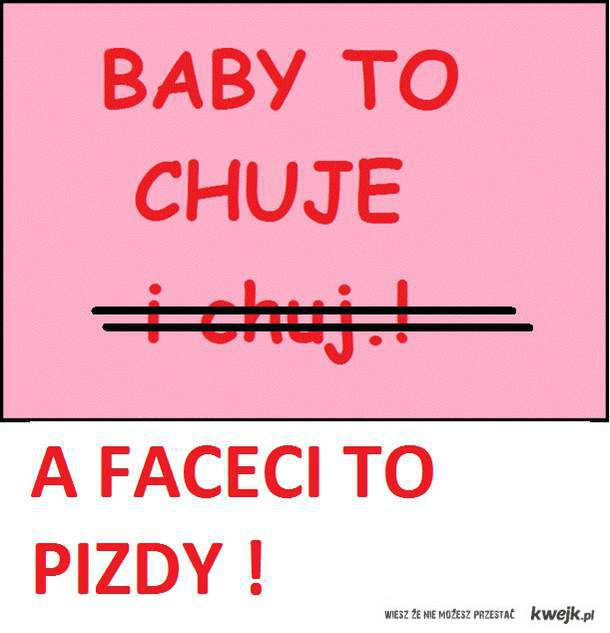 baby to chuje a faceci to pizdy