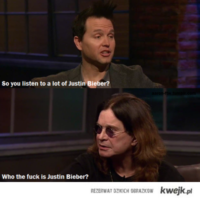 Who the fuck is Justin Bieber? ~ Ozzy